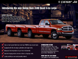 "Introducing the new Dodge Ram 3500 Quad X-tra Large LIVING X-TRA LARGE Bigger is better. Especially when you're talking about the Heavy-Duty Ram 3500 Quad X-tra Large. Haul through the streets with a large vehicle to make up for a small penis. * Has so much power that it can even haul YOUR fat ass around town. * Equipped with 35 x-tra large cupholders and burger slots. * Measures the temperature of your farts in fahrenheit. * Ideal for bringing kids to school or drive to shopping malls. * Looks as shitty as we could possibly make it. INTIMIDATION FACTOR It's what happens to ""toy"" truck drivers when they see a Ram 3500 in their mirror. Hey, if you saw a truck like this barreling toward you, you'd know intimidation, too. MORE TOW FOR LESS DOUGH Low quality for an acceptable price. DODGE GRAB LIFE BY THE HORNS"
