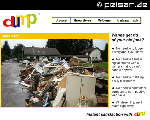 dump Browse * Throw Away * My Dump * Garbage Truck Junk Yard Wanna get rid of your old junk? * No need to to fudge a story about your item! * No need to send in digital photos with a camera that you can't handle anyway! * No need to make up a silly nick name! * No need to court other dumpers to earn positive feedback! * Whatever it is, we'll make it go away!