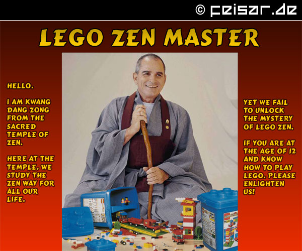 Lego Zen Master Hello, I am Kwang Dang Zong from the sacred Temple of Zen. Here at the temple, we study the Zen way for all our life. YET we FAIL TO unlock the mystery of Lego Zen. If you are at the age of 12 and know how to play Lego, please enlighten us!
