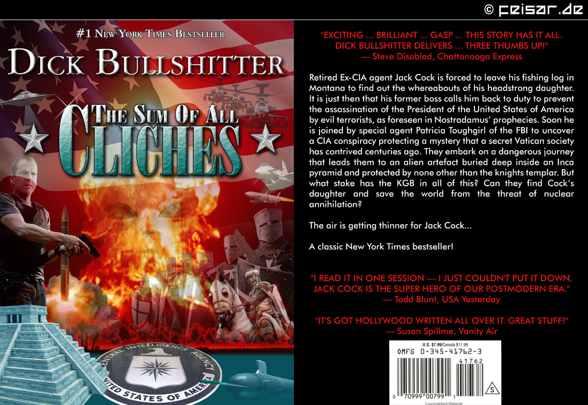 "#1 New York Times Bestseller Dick Bullshitter The Sum Of All Cliches ""EXCITING ... BRILLIANT ... Gasp ... This story has it all. DICK BULLSHITter DELIVERS ... Three thumbs up!"" — Steve Disabled, Chattanooga Express Retired Ex-CIA agent Jack Cock is forced to leave his fishing log in Montana to find out the whereabouts of his headstrong daughter. It is just then that his former boss calls him back to duty to prevent the assassination of the President of the United States of America by evil terrorists, as foreseen in Nostradamus' prophecies. Soon he is joined by special agent Patricia Toughgirl of the FBI to uncover a CIA conspiracy protecting a mystery that a secret Vatican society has contrived centuries ago. They embark on a dangerous journey that leads them to an alien artefact buried deep inside an Inca pyramid and protected by none other than the knights templar. But what stake has the KGB in all of this? Can they find Cock's daughter and save the world from the threat of nuclear annihilation? The air is getting thinner for Jack Cock... A classic New York Times bestseller! ""I read it in one session — I just couldn't put it down. JACK COCK is the SUPER HERO of our postmodern Era."" — Todd Blunt, USA Yesterday ""It's got Hollywood written all over it. Great stuff!"" — Susan Spillme, Vanity Air"