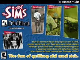 The SIMS Deathbed Expension Pack Loneliness - Incontinence - Misery - Funerals Enjoy the horrors of old age: the progressive loss of teeth, eyesight, memory and sanity. Experience your annoyed relatives waiting for you to finally pop it. Imagine yourself being placed in a decrepid nursery home with awful food, mindless entertainment and inane conversations. Drop dead, old fart! The fun of getting old and sick.